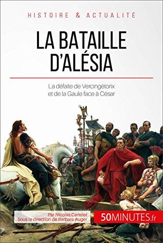 La bataille d'Alésia: La défaite de Vercingétorix et de la Gaule face à César (Grandes Batailles t. 17)