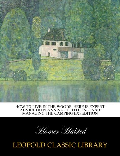 How to live in the woods; here is expert advice on planning, outfitting, and managing the camping expedition por Homer Halsted