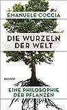 Die Wurzeln der Welt: Eine Philosophie der Pflanzen - Emanuele Coccia