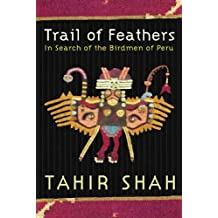 Trail of Feathers In Search of the Birdmen of Peru Tahir Shah