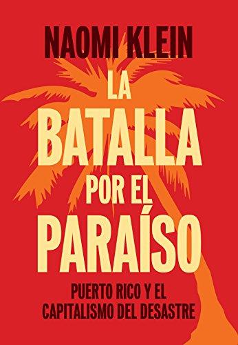 La Batalla Por El Paraíso: Puerto Rico y El Capitalismo del Desastre = The Battle for Paradise por Naomi Klein