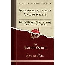 Kunstgeschichtliche Grundbegriffe: Das Problem der Stilentwicklung in der Neueren Kunst (Classic Reprint)