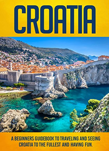 Croatia: A Beginners Guidebook To Traveling And Seeing Croatia To The Fullest And Having Fun!