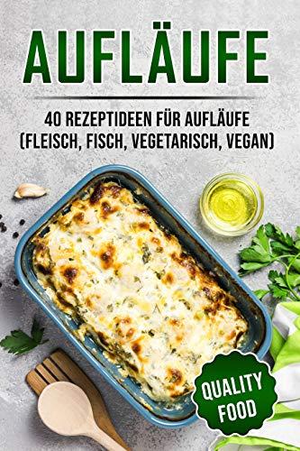 Aufläufe: 40 Rezeptideen für Aufläufe (Fleisch, Fisch, vegetarisch, vegan)
