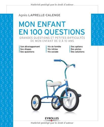 Mon enfant en 100 questions: Grandes questions et petites difficultés de mon enfant de 0 à 10 ans. par Agnès Laprelle-Calenge