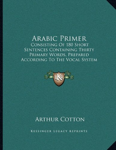 Arabic Primer: Consisting of 180 Short Sentences Containing Thirty Primary Words, Prepared According to the Vocal System of Studying Languages (1876)