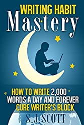 Writing Habit Mastery: How to Write 2,000 Words a Day and Forever Cure Writer's Block by S.J. Scott (February 07,2014)