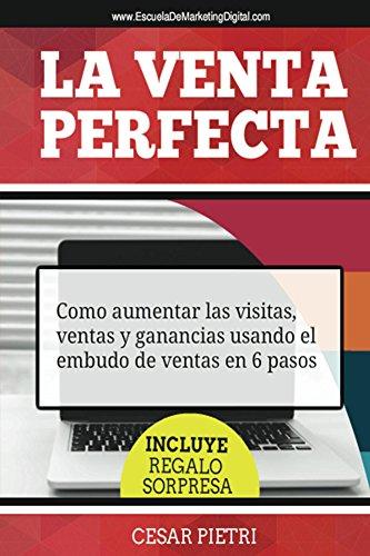 La Venta Perfecta: Como aumentar las visitas, ventas y ganancias usando el embudo de ventas en 6 pasos por Cesar Pietri