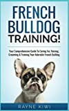 French Bulldog Training!: Your Comprehensive Guide to Caring For, Raising, Grooming & Training Your Adorable French Bulldog