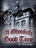 A Ghoulish Good Time by Alan Zacher