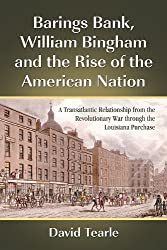Barings Bank, William Bingham and the Rise of the American Nation: A Transatlantic Relationship from the Revolutionary War Through the Louisiana Purchase