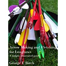 Arrow Making and Fletching for Longbows: a simple, illustrated guide (English Edition)