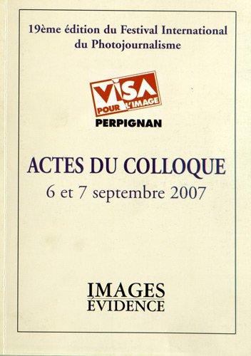 Actes du colloque Visa pour l'image, 6 et 7 septembre 2007 : 19e édition du festival international du photojournalisme
