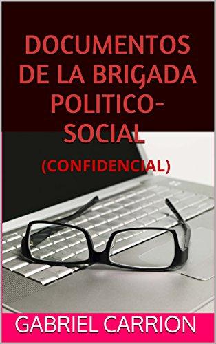 DOCUMENTOS DE LA BRIGADA POLITICO-SOCIAL: (CONFIDENCIAL) por GABRIEL CARRION