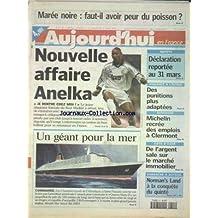 AUJOURD'HUI EN FRANCE [No 17267] du 11/03/2000 - MAREE NOIRE - FAUT-IL AVOIR PEUR DU POISSON - VIOLENCE A L'ECOLE - DES PUNITIONS PLUS ADAPTEES - AUVERGNE - MICHELIN RECREE DES EMPLOIS A CLERMONT - COTE D'AZUR - DE L'ARGENT SALE SUR LE MARCHE IMMOBILIER - UN GEANT POUR LA MER - LE QUEEN MARY II - LES SPORTS - FOOT AFFAIRE ANELKA