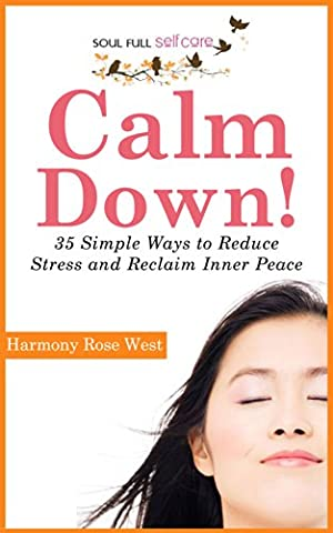 Calm Down!: 35 Simple Ways to Reduce Stress and Reclaim Inner Peace (Soul-Full Self-Care Book 1)