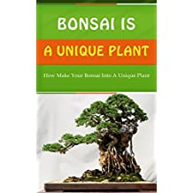 Bonsai Is a Unique Plant: How Make Your Bonsai Into a Unique Plant (English Edition)