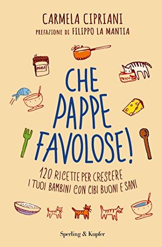 scaricare ebook gratis Che pappe favolose! 120 ricette per crescere i tuoi bambini con cibi buoni e sani PDF Epub