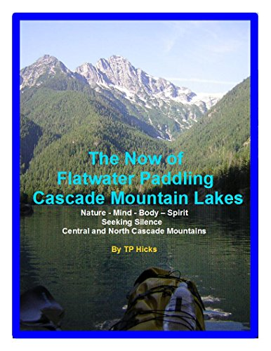 The Now of Flatwater Paddling the Cascade Mountain Lakes: Nature - Mind - Body - Spirit Seeking Silence Central and North Cascade Mountains (Paddling Washington State Book 1) (English Edition) -