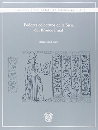 Poderes colectivos en la Siria del Bronce Final (BARCINO. MONOGRAPHICA ORIENTALIA) por Bárbara E.Solans