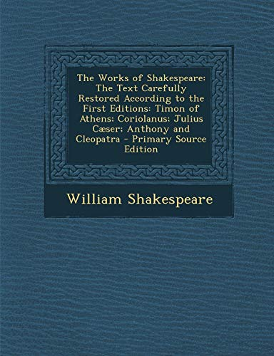 The Works of Shakespeare: The Text Carefully Restored According to the First Editions: Timon of Athens; Coriolanus; Julius Caeser; Anthony and Cleopatra