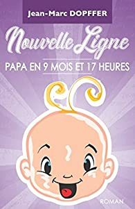 Nouvelle Ligne : Papa en 9 mois et 17 heures par Jean-Marc Dopffer