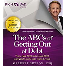 Rich Dad Advisors: The ABCs of Getting Out of Debt: Turn Bad Debt into Good Debt and Bad Credit into Good Credit (Rich Dad's Advisors)