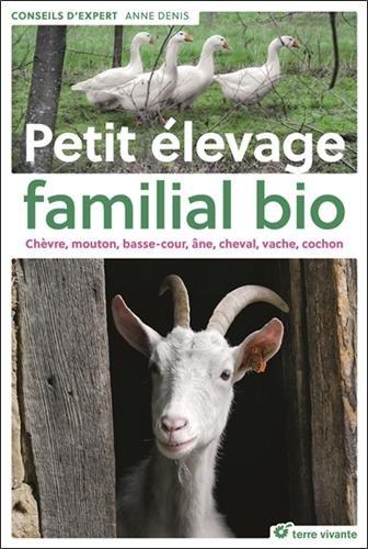 Petit élevage familial bio : Chèvre, mouton, basse-cour, âne, cheval, vache, cochon par Anne Denis