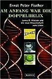 Am Anfang war die Doppelhelix: James D. Watson und die neue Wissenschaft vom Leben - Ernst P. Fischer