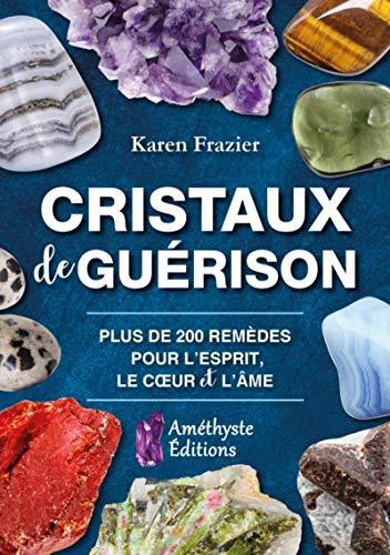 Cristaux de Guérison: Plus de 200 remèdes pour l'esprit, le coeur et l'âme par  Karen Frazier