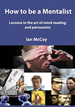 How to be a Mentalist: Lessons in the art of Mind Reading and Persuasion by [McCoy, Ian]