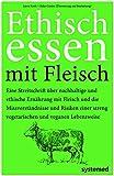 Ethisch Essen mit Fleisch: Eine Streitschrift über nachhaltige und ethische Ernährung mit Fleisch und die Missverständnisse und Risiken einer streng vegetarischen und veganen Lebensweise