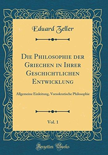 Die Philosophie der Griechen in Ihrer Geschichtlichen Entwicklung, Vol. 1: Allgemeine Einleitung, Vorsokratische Philosophie (Classic Reprint)