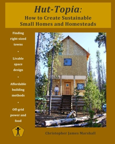 (Hut-Topia: How to Create Sustainable Small Homes and Homesteads)
