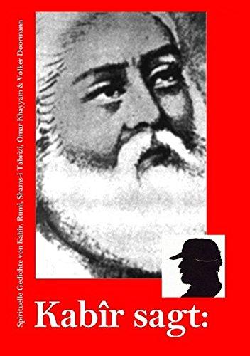 Kabîr sagt: Spirituelle Gedichte von Kabîr, Rumi, Shams-i Tabrizi & Volker Doormann -