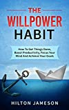 The Willpower Habit: How To Get Things Done, Focus Your Mind And Achieve Your Goals