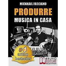 Produrre Musica In Casa: Strategie, Tecniche e Segreti Su Come Produrre Musica Professionale In Casa