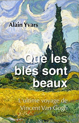 Couverture du livre Que les blés sont beaux: L'ultime voyage de Vincent Van Gogh