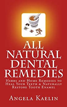 All Natural Dental Remedies: Herbs and Home Remedies to Heal Your Teeth & Naturally Restore Tooth Enamel (English Edition) de [Kaelin, Angela]