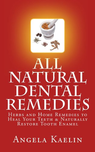 All Natural Dental Remedies: Herbs and Home Remedies to Heal Your Teeth & Naturally Restore Tooth Enamel