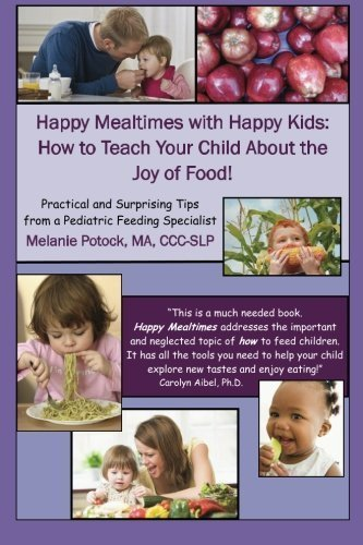 Happy Mealtimes with Happy Kids: How to Teach Your Child About the Joy of Food! by Ma, Ccc-Slp, Melanie Potock (2014-07-14)