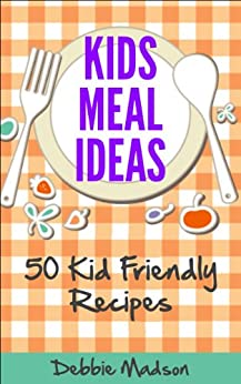 Kids Meal Ideas: 50 Kid Friendly Recipes (Family Menu Planning Series Book 3) (English Edition) par [Madson, Debbie]