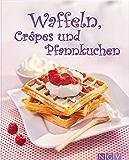 Waffeln, Crêpes und Pfannkuchen: Die schönsten Rezepte fürs Backen (Die schönsten Backrezepte)
