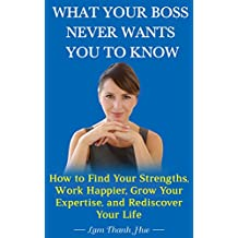 What Your Boss Never Wants You to Know: How to Find Your Strengths, Work Happier, Grow Your Expertise, and Rediscover Your Life (English Edition)