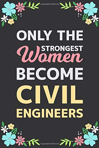 Only The Strongest Women Become Civil Engineers: Motivational Notebook / Lined Journal, Civil Engineers Appreciation Gifts For Women, Blank 110 pages, Matte Cover.