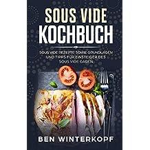Sous Vide Kochbuch Sous Vide Rezepte sowie Grundlagen und Tipps für Einsteiger des Sous Vide Garen