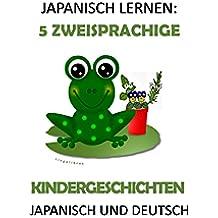 JAPANISCH LERNEN: 5 ZWEISPRACHIGE KINDERGESCHICHTEN IN JAPANISCH UND DEUTSCH (German Edition)