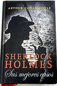 Sherlock Holmes: Sus Mejores Casos par Arthur Conan Doyle