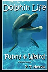 Dolphin Life Funny & Weird Marine Mammals: Learn with Amazing Photos and Fun Facts About Dolphins and Marine Mammals: Volume 7 (Funny & Weird Animals)