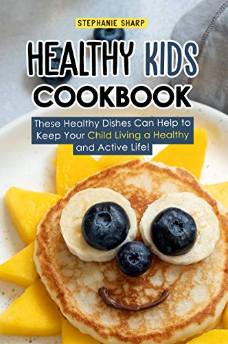 Healthy Kids Cookbook: These Healthy Dishes Can Help to Keep Your Child Living a Healthy and Active Life! (English Edition) -